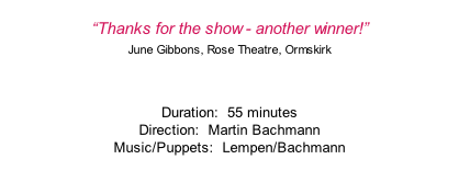 """Thanks for the show - another winner!"" June Gibbons, Rose Theatre, Ormskirk  Duration:  55 minutes Direction:  Martin Bachmann Music/Puppets:  Lempen/Bachmann"